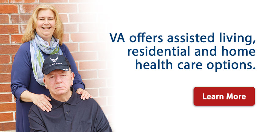 VA offers assisted living, residential and home health care options.   Learn More
