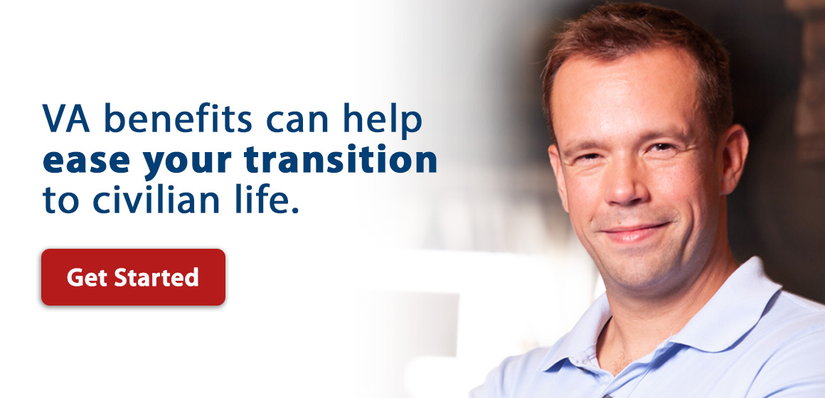 VA benefits can help ease your transition to civilian life. Get Started